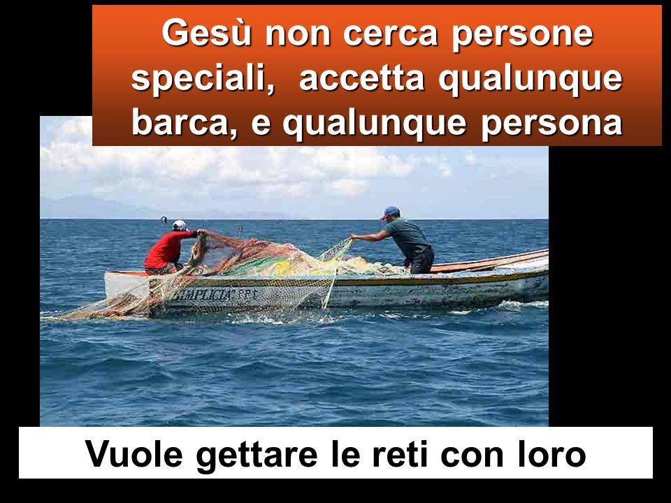 Gesù non cerca persone speciali, accetta qualunque barca, e qualunque persona Vuole gettare le reti con loro