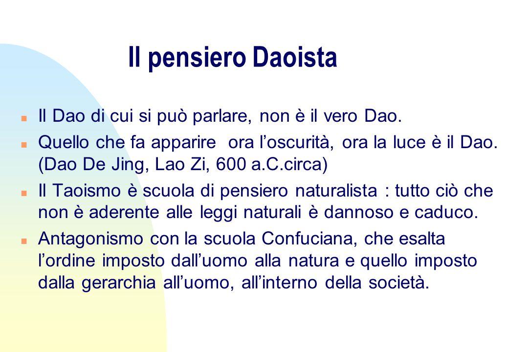 Il pensiero Daoista n Il Dao di cui si può parlare, non è il vero Dao. n Quello che fa apparire ora loscurità, ora la luce è il Dao. (Dao De Jing, Lao