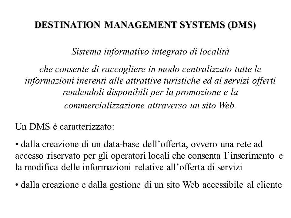 DESTINATION MANAGEMENT SYSTEMS (DMS) Sistema informativo integrato di località che consente di raccogliere in modo centralizzato tutte le informazioni inerenti alle attrattive turistiche ed ai servizi offerti rendendoli disponibili per la promozione e la commercializzazione attraverso un sito Web.