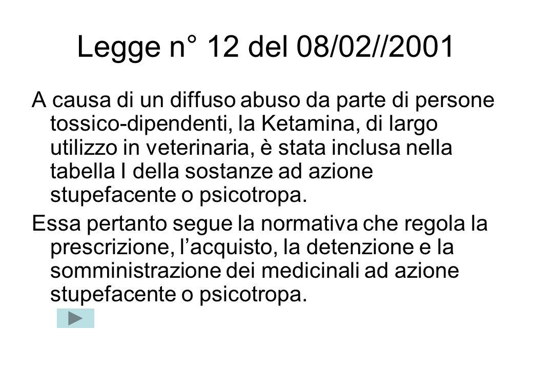 Legge n° 12 del 08/02//2001 A causa di un diffuso abuso da parte di persone tossico-dipendenti, la Ketamina, di largo utilizzo in veterinaria, è stata