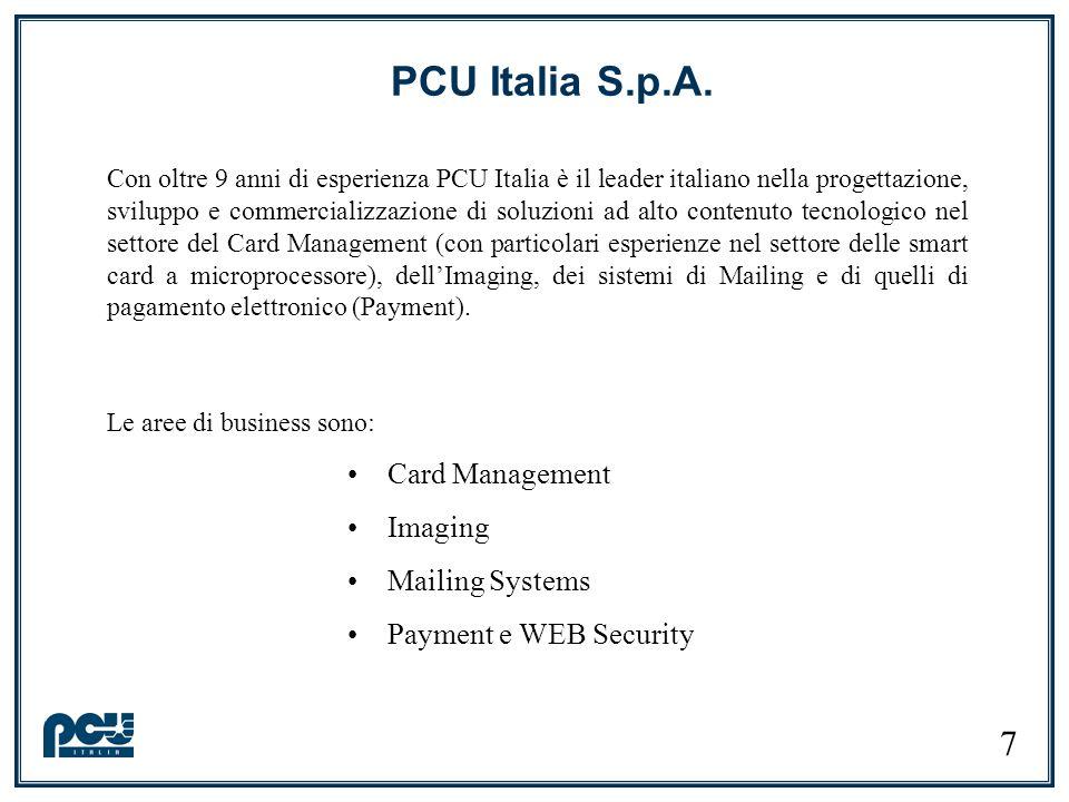 Con oltre 9 anni di esperienza PCU Italia è il leader italiano nella progettazione, sviluppo e commercializzazione di soluzioni ad alto contenuto tecnologico nel settore del Card Management (con particolari esperienze nel settore delle smart card a microprocessore), dellImaging, dei sistemi di Mailing e di quelli di pagamento elettronico (Payment).
