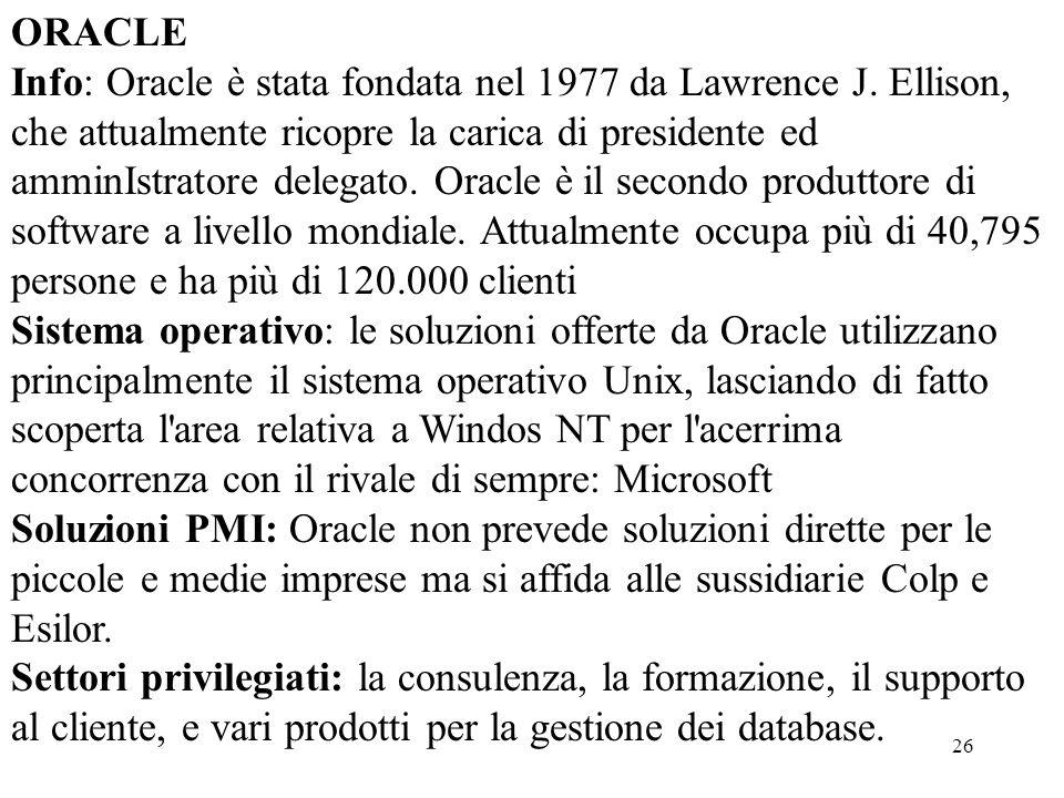 26 ORACLE Info: Oracle è stata fondata nel 1977 da Lawrence J. Ellison, che attualmente ricopre la carica di presidente ed amminIstratore delegato. Or