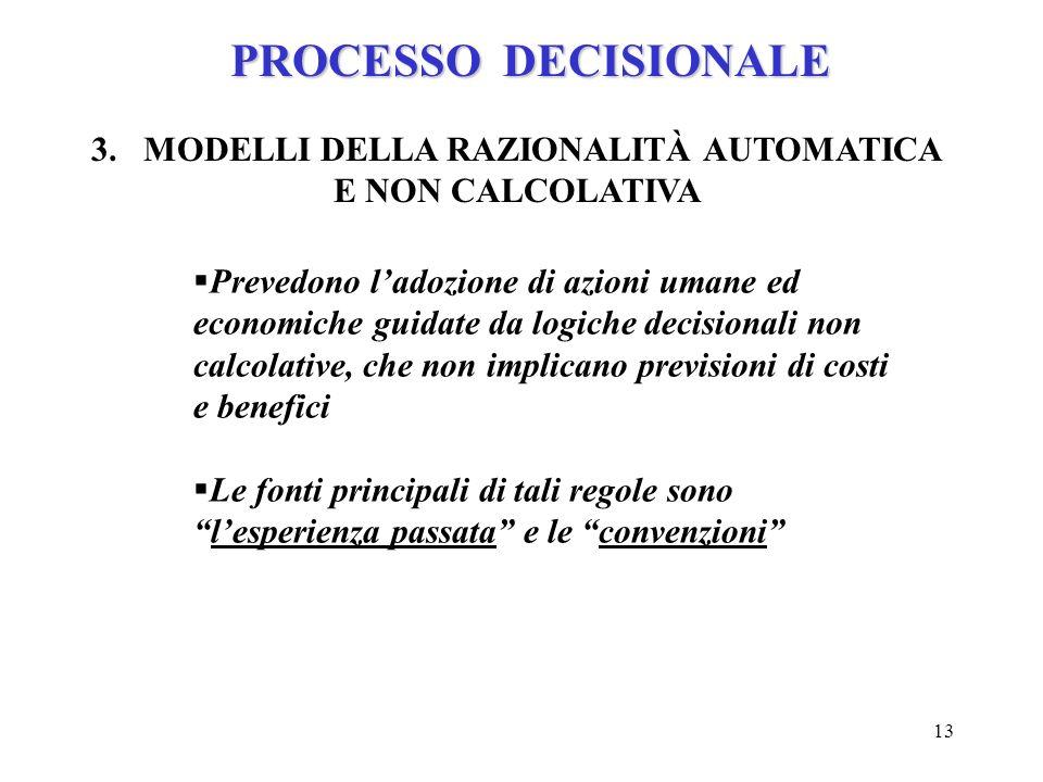 13 PROCESSO DECISIONALE 3.MODELLI DELLA RAZIONALITÀ AUTOMATICA E NON CALCOLATIVA Prevedono ladozione di azioni umane ed economiche guidate da logiche