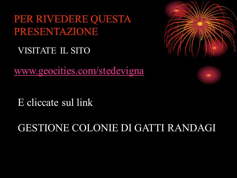 PER RIVEDERE QUESTA PRESENTAZIONE VISITATE IL SITO www.geocities.com/stedevigna E cliccate sul link GESTIONE COLONIE DI GATTI RANDAGI