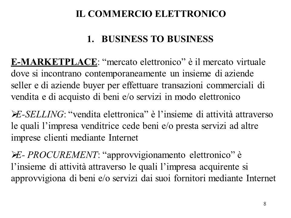 8 1.BUSINESS TO BUSINESS E-MARKETPLACE: mercato elettronico è il mercato virtuale dove si incontrano contemporaneamente un insieme di aziende seller e di aziende buyer per effettuare transazioni commerciali di vendita e di acquisto di beni e/o servizi in modo elettronico E-SELLING: vendita elettronica è linsieme di attività attraverso le quali limpresa venditrice cede beni e/o presta servizi ad altre imprese clienti mediante Internet E- PROCUREMENT: approvvigionamento elettronico è linsieme di attività attraverso le quali limpresa acquirente si approvvigiona di beni e/o servizi dai suoi fornitori mediante Internet IL COMMERCIO ELETTRONICO