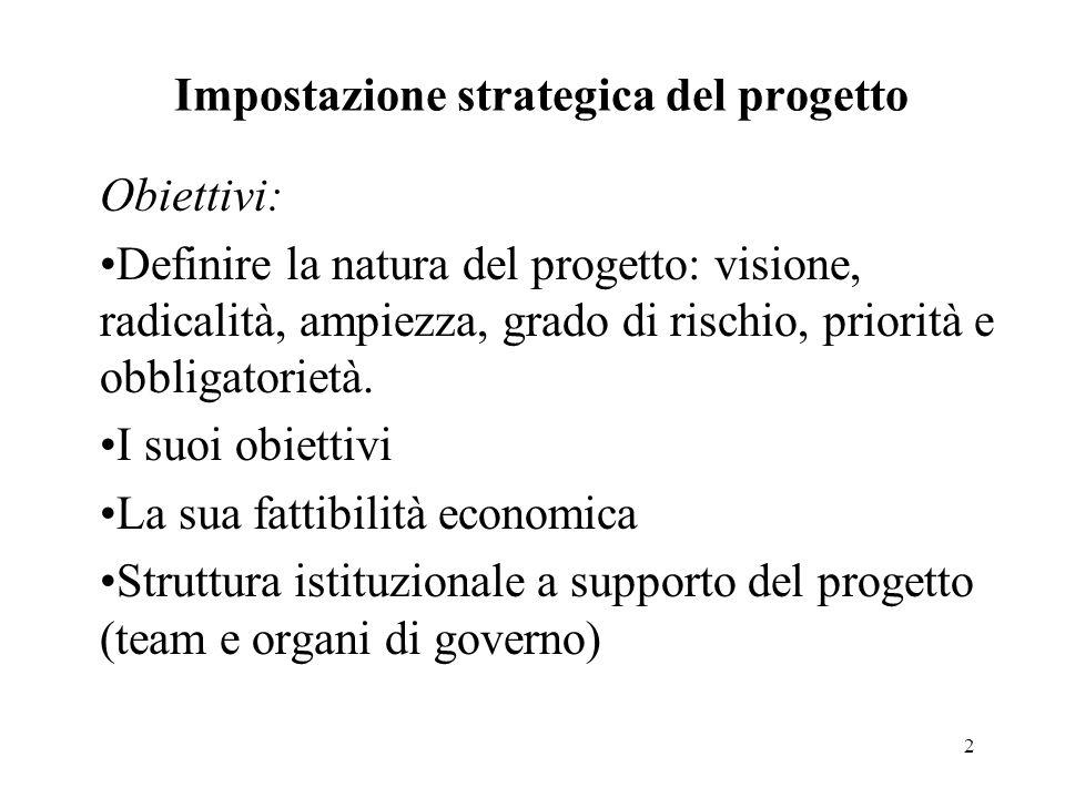 2 Impostazione strategica del progetto Obiettivi: Definire la natura del progetto: visione, radicalità, ampiezza, grado di rischio, priorità e obbliga