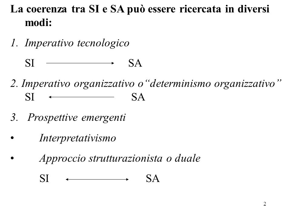 2 La coerenza tra SI e SA può essere ricercata in diversi modi: 1.Imperativo tecnologico SI SA 2. Imperativo organizzativo odeterminismo organizzativo
