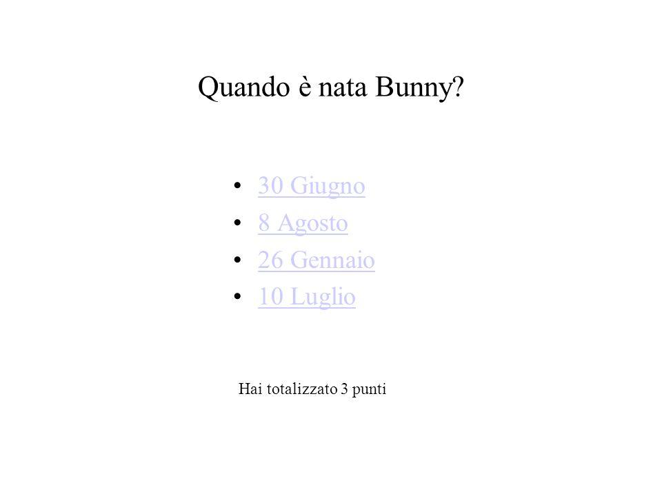 Quando è nata Bunny? 30 Giugno 8 Agosto 26 Gennaio 10 Luglio Hai totalizzato 3 punti