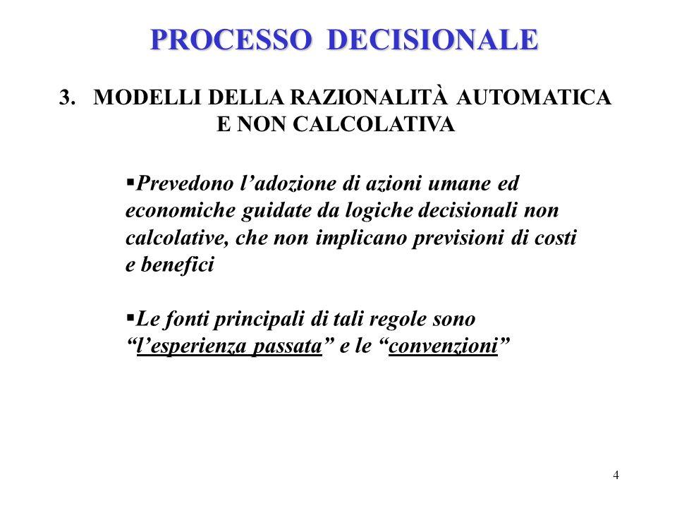 4 PROCESSO DECISIONALE 3.MODELLI DELLA RAZIONALITÀ AUTOMATICA E NON CALCOLATIVA Prevedono ladozione di azioni umane ed economiche guidate da logiche d