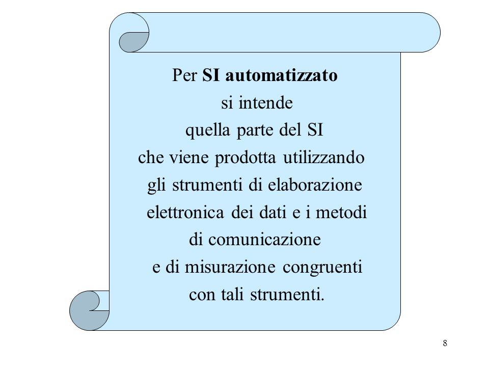 8 Per SI automatizzato si intende quella parte del SI che viene prodotta utilizzando gli strumenti di elaborazione elettronica dei dati e i metodi di comunicazione e di misurazione congruenti con tali strumenti.