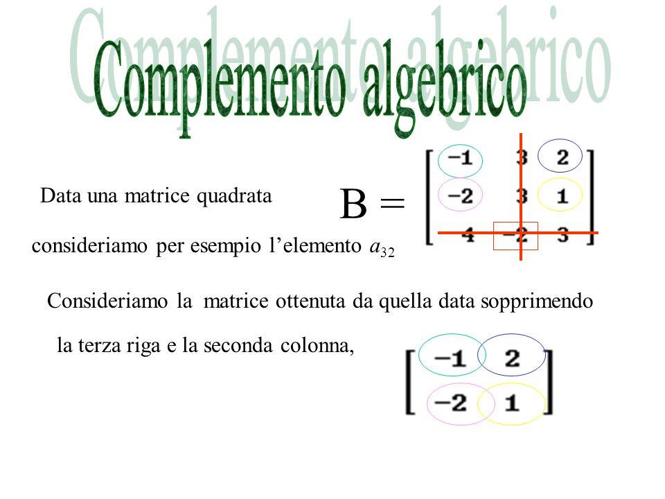 B = Data una matrice quadrata consideriamo per esempio lelemento a 32 Consideriamo la matrice ottenuta da quella data sopprimendo la terza riga e la seconda colonna,