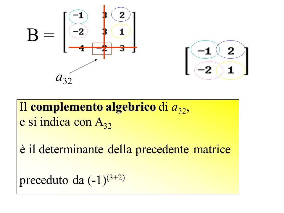 preceduto da (-1) (3+2) B = Il complemento algebrico algebrico di a 32, e si indica con A 32 è il determinante della precedente matrice a 32