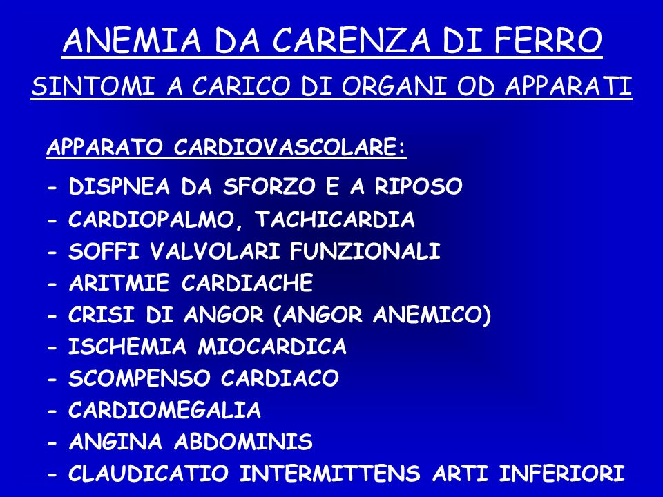 ANEMIA DA CARENZA DI FERRO APPARATO CARDIOVASCOLARE: - DISPNEA DA SFORZO E A RIPOSO - CARDIOPALMO, TACHICARDIA - SOFFI VALVOLARI FUNZIONALI - ARITMIE CARDIACHE - CRISI DI ANGOR (ANGOR ANEMICO) - ISCHEMIA MIOCARDICA - SCOMPENSO CARDIACO - CARDIOMEGALIA - ANGINA ABDOMINIS - CLAUDICATIO INTERMITTENS ARTI INFERIORI SINTOMI A CARICO DI ORGANI OD APPARATI
