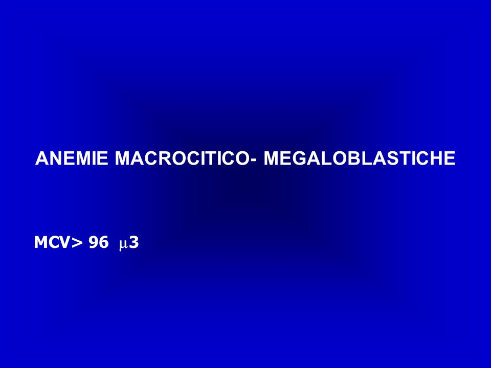 ANEMIE MACROCITICO- MEGALOBLASTICHE MCV> 96 3