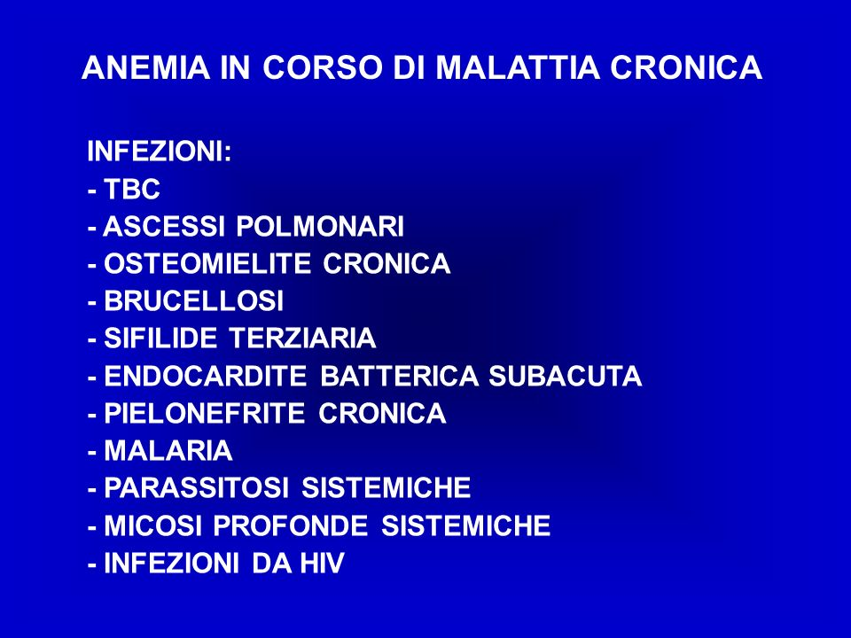 ANEMIA IN CORSO DI MALATTIA CRONICA INFEZIONI: - TBC - ASCESSI POLMONARI - OSTEOMIELITE CRONICA - BRUCELLOSI - SIFILIDE TERZIARIA - ENDOCARDITE BATTERICA SUBACUTA - PIELONEFRITE CRONICA - MALARIA - PARASSITOSI SISTEMICHE - MICOSI PROFONDE SISTEMICHE - INFEZIONI DA HIV