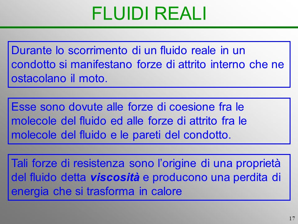 17 FLUIDI REALI Esse sono dovute alle forze di coesione fra le molecole del fluido ed alle forze di attrito fra le molecole del fluido e le pareti del condotto.