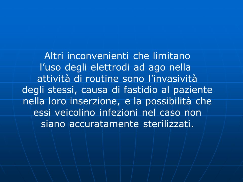 Altri inconvenienti che limitano luso degli elettrodi ad ago nella attività di routine sono linvasività degli stessi, causa di fastidio al paziente ne