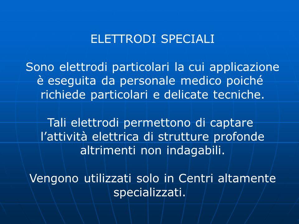 ELETTRODI SPECIALI Sono elettrodi particolari la cui applicazione è eseguita da personale medico poiché richiede particolari e delicate tecniche. Tali