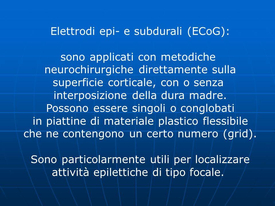 Elettrodi epi- e subdurali (ECoG): sono applicati con metodiche neurochirurgiche direttamente sulla superficie corticale, con o senza interposizione d
