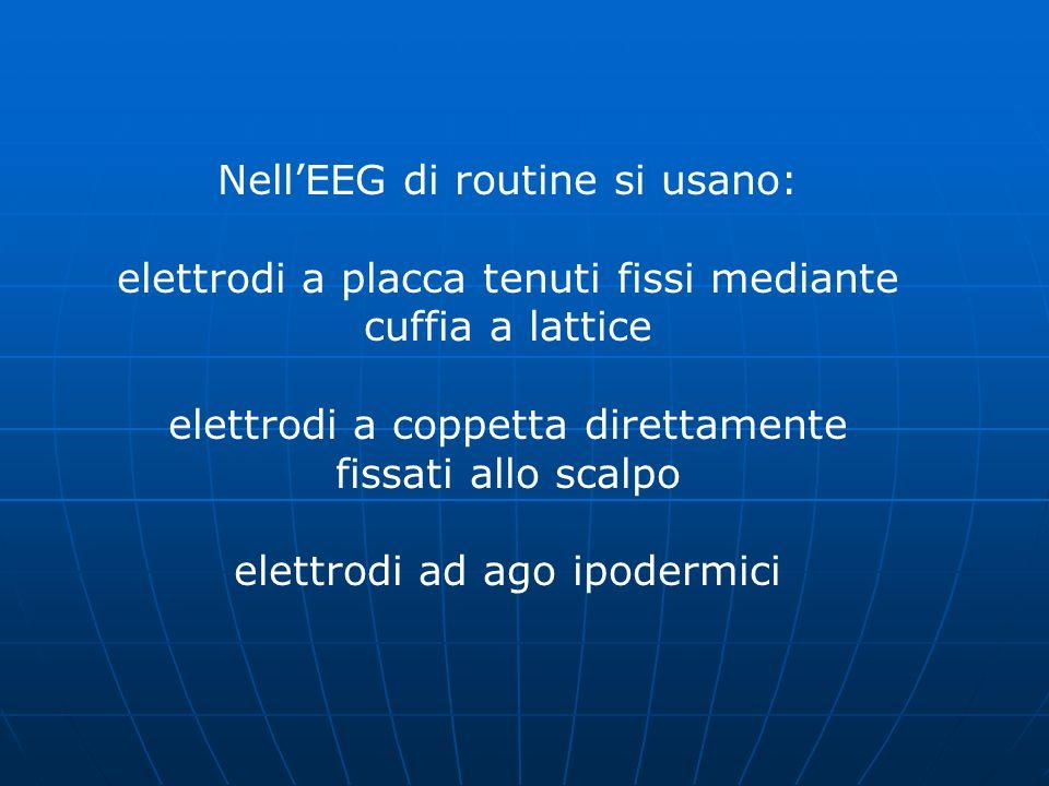 NellEEG di routine si usano: elettrodi a placca tenuti fissi mediante cuffia a lattice elettrodi a coppetta direttamente fissati allo scalpo elettrodi