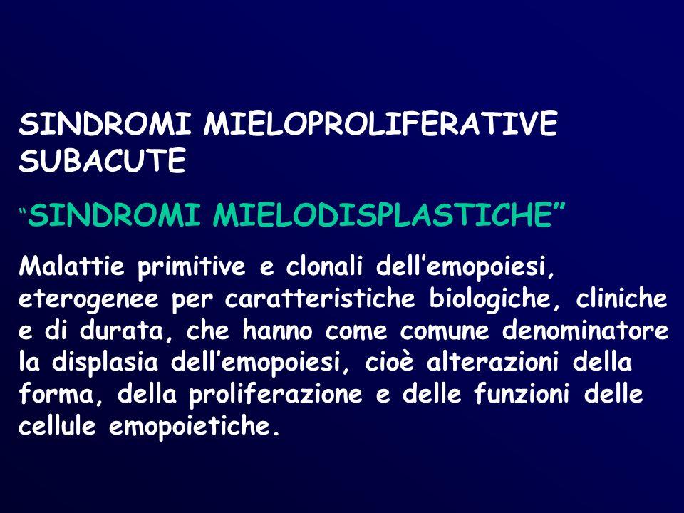 SINDROMI MIELOPROLIFERATIVE SUBACUTE SINDROMI MIELODISPLASTICHE Malattie primitive e clonali dellemopoiesi, eterogenee per caratteristiche biologiche, cliniche e di durata, che hanno come comune denominatore la displasia dellemopoiesi, cioè alterazioni della forma, della proliferazione e delle funzioni delle cellule emopoietiche.