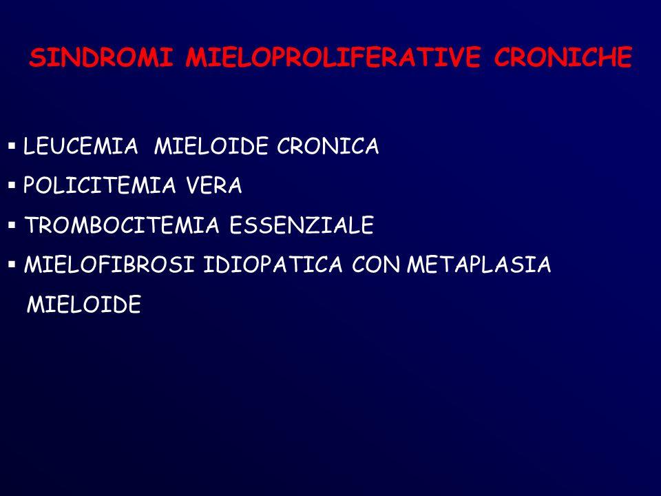SINDROMI MIELOPROLIFERATIVE CRONICHE LEUCEMIA MIELOIDE CRONICA POLICITEMIA VERA TROMBOCITEMIA ESSENZIALE MIELOFIBROSI IDIOPATICA CON METAPLASIA MIELOIDE