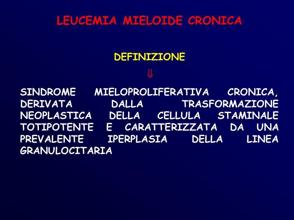 LEUCEMIA MIELOIDE CRONICA DEFINIZIONE SINDROME MIELOPROLIFERATIVA CRONICA, DERIVATA DALLA TRASFORMAZIONE NEOPLASTICA DELLA CELLULA STAMINALE TOTIPOTENTE E CARATTERIZZATA DA UNA PREVALENTE IPERPLASIA DELLA LINEA GRANULOCITARIA