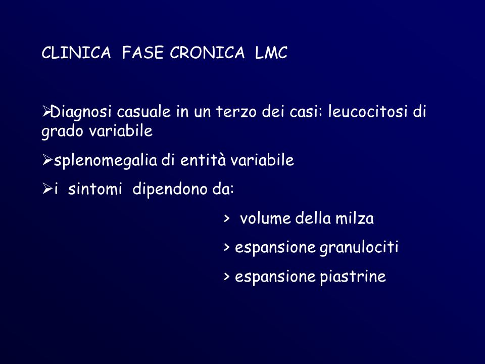 CLINICA FASE CRONICA LMC Diagnosi casuale in un terzo dei casi: leucocitosi di grado variabile splenomegalia di entità variabile i sintomi dipendono da: > volume della milza > espansione granulociti > espansione piastrine