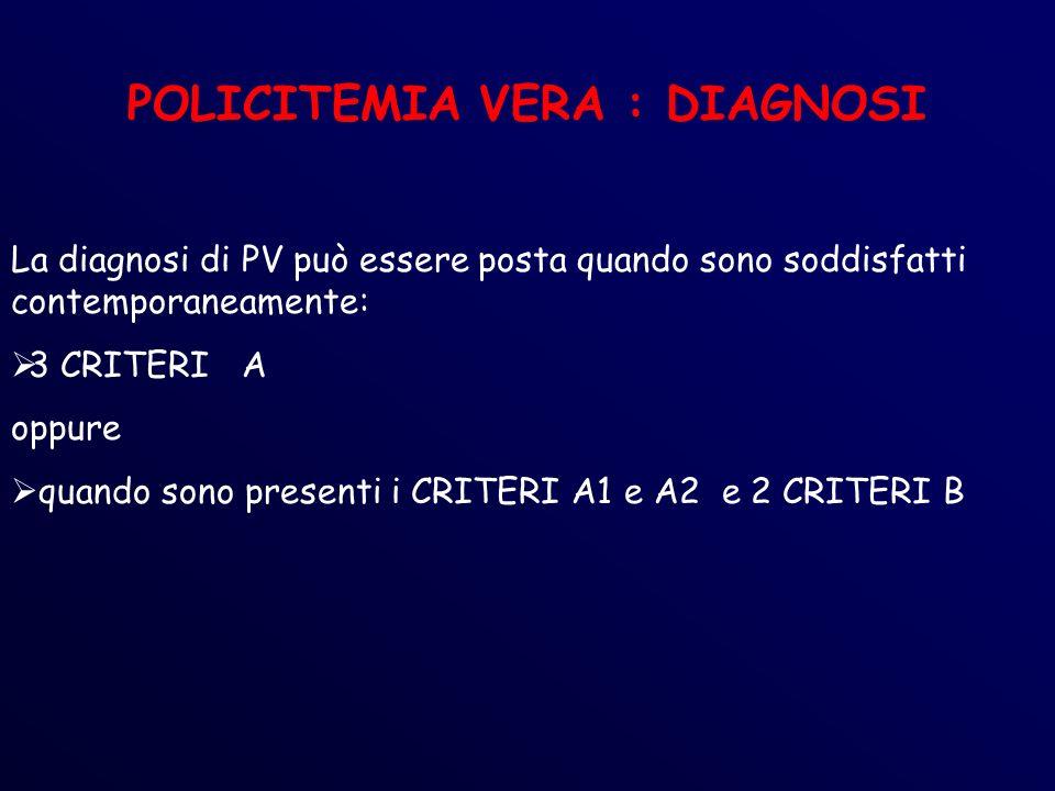 POLICITEMIA VERA : DIAGNOSI La diagnosi di PV può essere posta quando sono soddisfatti contemporaneamente: 3 CRITERI A oppure quando sono presenti i CRITERI A1 e A2 e 2 CRITERI B