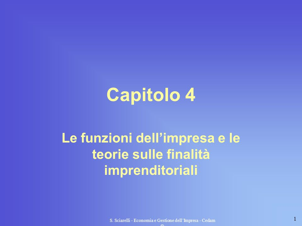 1 S. Sciarelli - Economia e Gestione dellImpresa - Cedam Capitolo 4 Le funzioni dellimpresa e le teorie sulle finalità imprenditoriali