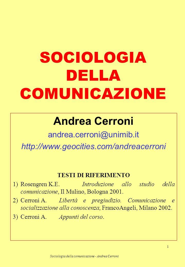 Sociologia della comunicazione - Andrea Cerroni 1 SOCIOLOGIA DELLA COMUNICAZIONE Andrea Cerroni andrea.cerroni@unimib.it http://www.geocities.com/andr