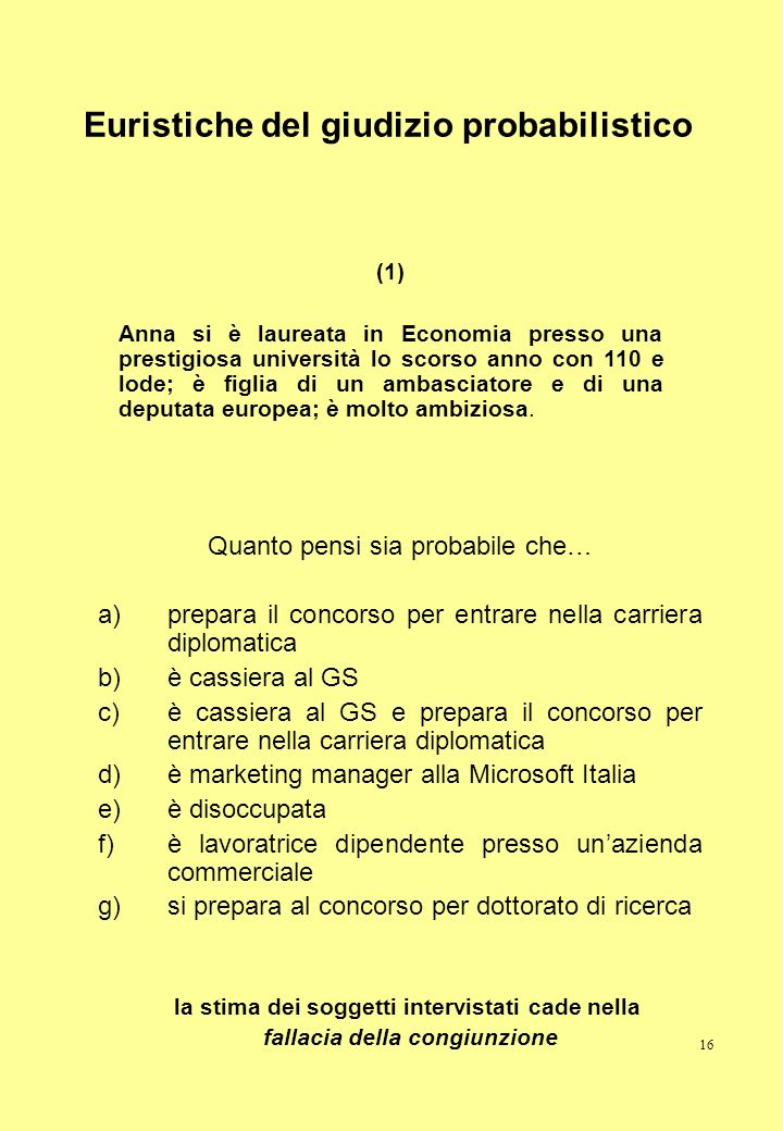 16 Euristiche del giudizio probabilistico Quanto pensi sia probabile che… a)prepara il concorso per entrare nella carriera diplomatica b)è cassiera al