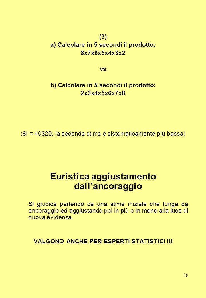 19 (3) a) Calcolare in 5 secondi il prodotto: 8x7x6x5x4x3x2 vs b) Calcolare in 5 secondi il prodotto: 2x3x4x5x6x7x8 (8! = 40320, la seconda stima è si