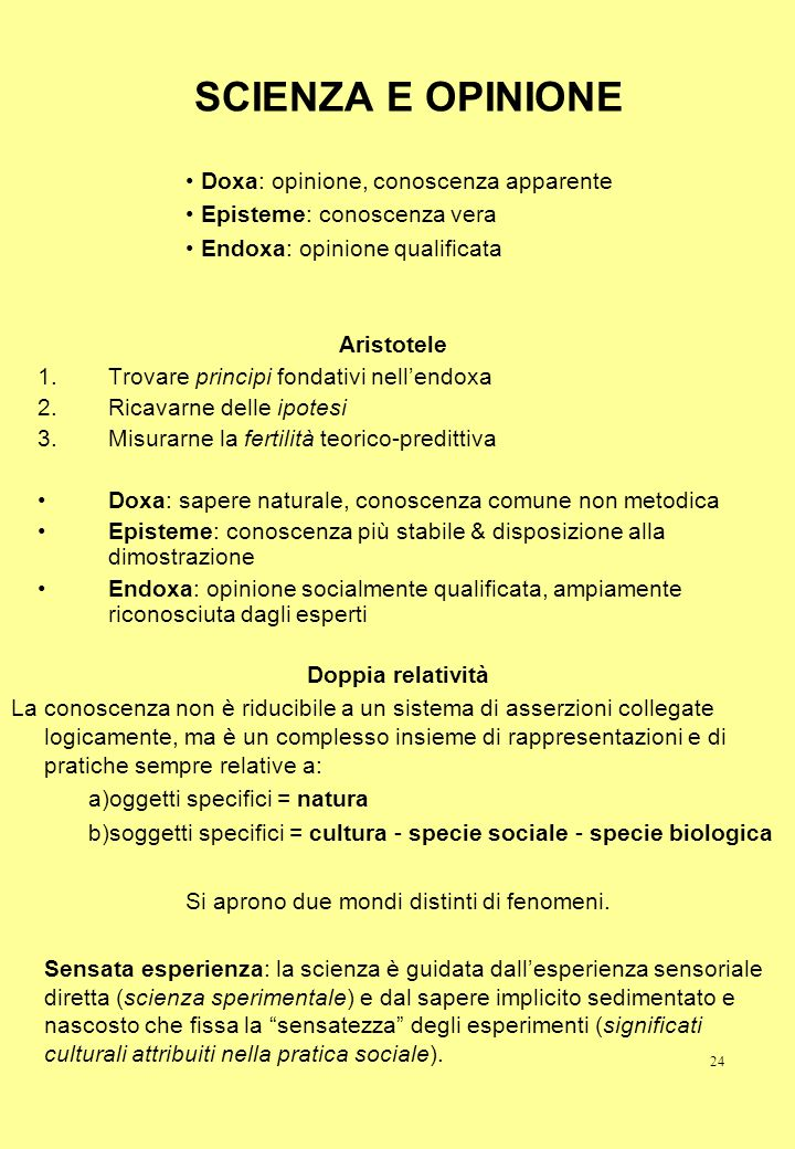 24 SCIENZA E OPINIONE Aristotele 1.Trovare principi fondativi nellendoxa 2.Ricavarne delle ipotesi 3.Misurarne la fertilità teorico-predittiva Doxa: s