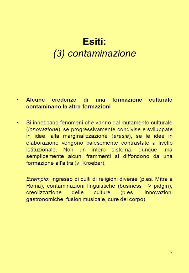 39 Esiti: (3) contaminazione Alcune credenze di una formazione culturale contaminano le altre formazioni Si innescano fenomeni che vanno dal mutamento