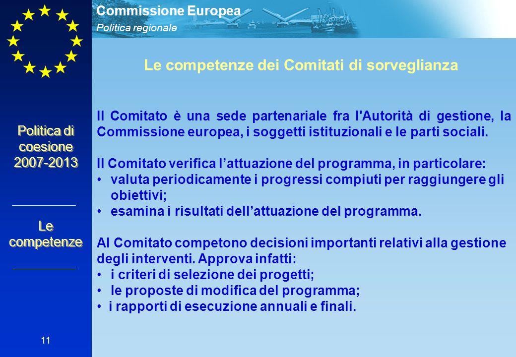 Politica regionale Commissione Europea 11 Politica di coesione 2007-2013 Le competenze Le competenze dei Comitati di sorveglianza Il Comitato è una sede partenariale fra l Autorità di gestione, la Commissione europea, i soggetti istituzionali e le parti sociali.