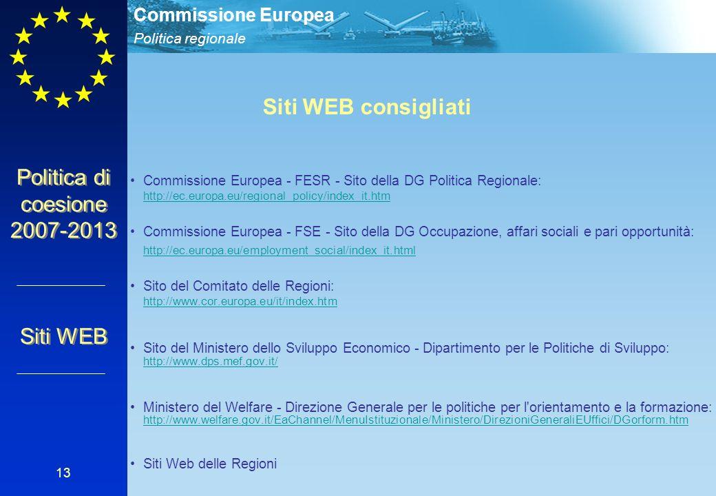 Politica regionale Commissione Europea 13 Politica di coesione 2007-2013 Siti WEB Siti WEB consigliati Commissione Europea - FESR - Sito della DG Politica Regionale: http://ec.europa.eu/regional_policy/index_it.htm http://ec.europa.eu/regional_policy/index_it.htm Commissione Europea - FSE - Sito della DG Occupazione, affari sociali e pari opportunità: http://ec.europa.eu/employment_social/index_it.html Sito del Comitato delle Regioni: http://www.cor.europa.eu/it/index.htm http://www.cor.europa.eu/it/index.htm Sito del Ministero dello Sviluppo Economico - Dipartimento per le Politiche di Sviluppo: http://www.dps.mef.gov.it/ http://www.dps.mef.gov.it/ Ministero del Welfare - Direzione Generale per le politiche per l orientamento e la formazione: http://www.welfare.gov.it/EaChannel/MenuIstituzionale/Ministero/DirezioniGeneraliEUffici/DGorform.htm http://www.welfare.gov.it/EaChannel/MenuIstituzionale/Ministero/DirezioniGeneraliEUffici/DGorform.htm Siti Web delle Regioni Siti WEB consigliati Commissione Europea - FESR - Sito della DG Politica Regionale: http://ec.europa.eu/regional_policy/index_it.htm http://ec.europa.eu/regional_policy/index_it.htm Commissione Europea - FSE - Sito della DG Occupazione, affari sociali e pari opportunità: http://ec.europa.eu/employment_social/index_it.html Sito del Comitato delle Regioni: http://www.cor.europa.eu/it/index.htm http://www.cor.europa.eu/it/index.htm Sito del Ministero dello Sviluppo Economico - Dipartimento per le Politiche di Sviluppo: http://www.dps.mef.gov.it/ http://www.dps.mef.gov.it/ Ministero del Welfare - Direzione Generale per le politiche per l orientamento e la formazione: http://www.welfare.gov.it/EaChannel/MenuIstituzionale/Ministero/DirezioniGeneraliEUffici/DGorform.htm http://www.welfare.gov.it/EaChannel/MenuIstituzionale/Ministero/DirezioniGeneraliEUffici/DGorform.htm Siti Web delle Regioni