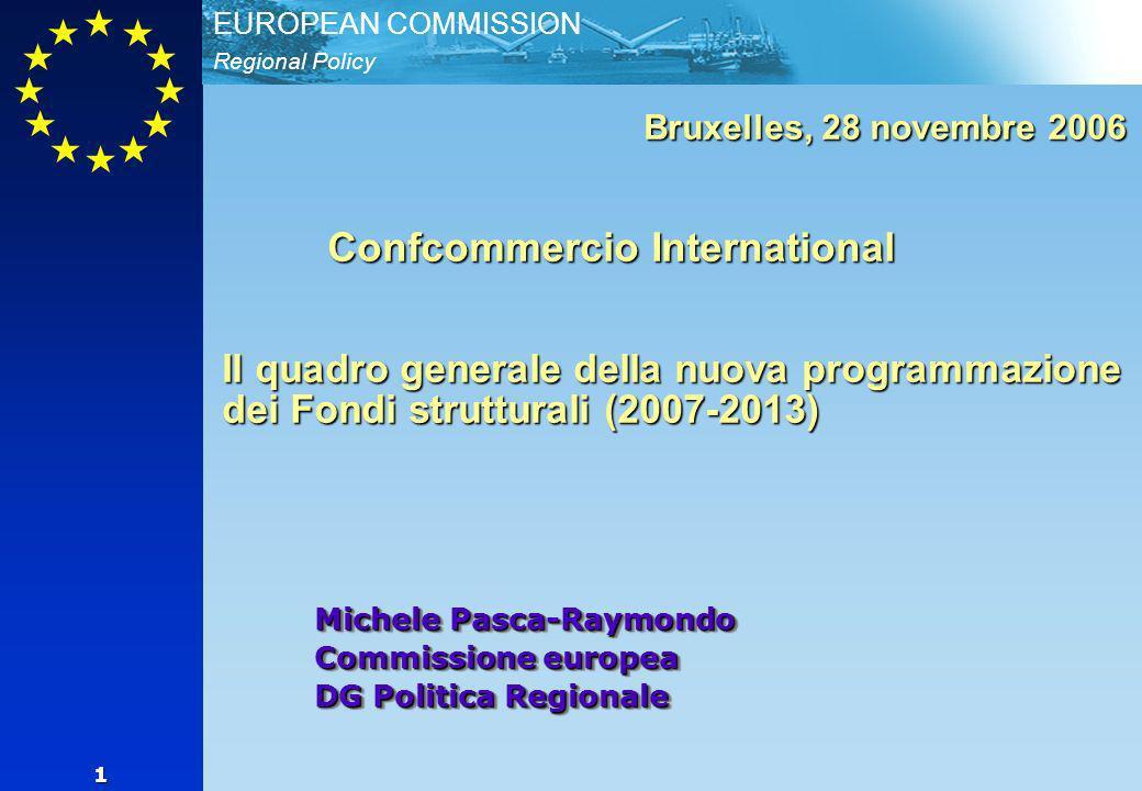Regional Policy EUROPEAN COMMISSION 1 Michele Pasca-Raymondo Commissione europea DG Politica Regionale Bruxelles, 28 novembre 2006 Confcommercio International Il quadro generale della nuova programmazione dei Fondi strutturali (2007-2013)