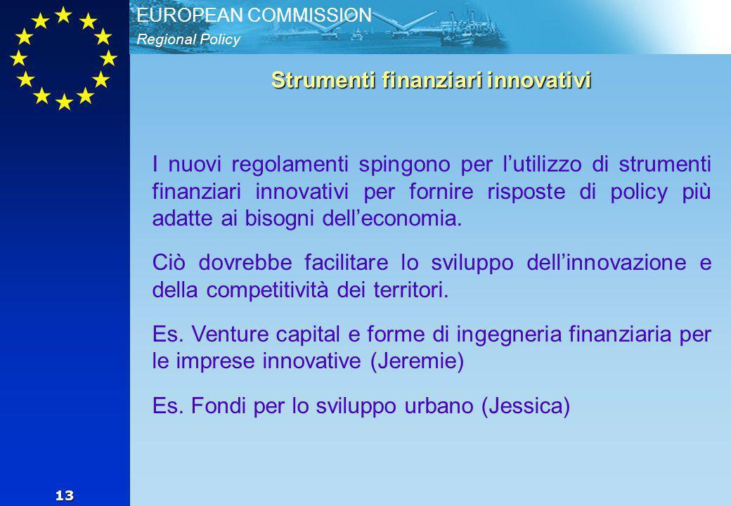 Regional Policy EUROPEAN COMMISSION 13 Strumenti finanziari innovativi I nuovi regolamenti spingono per lutilizzo di strumenti finanziari innovativi per fornire risposte di policy più adatte ai bisogni delleconomia.