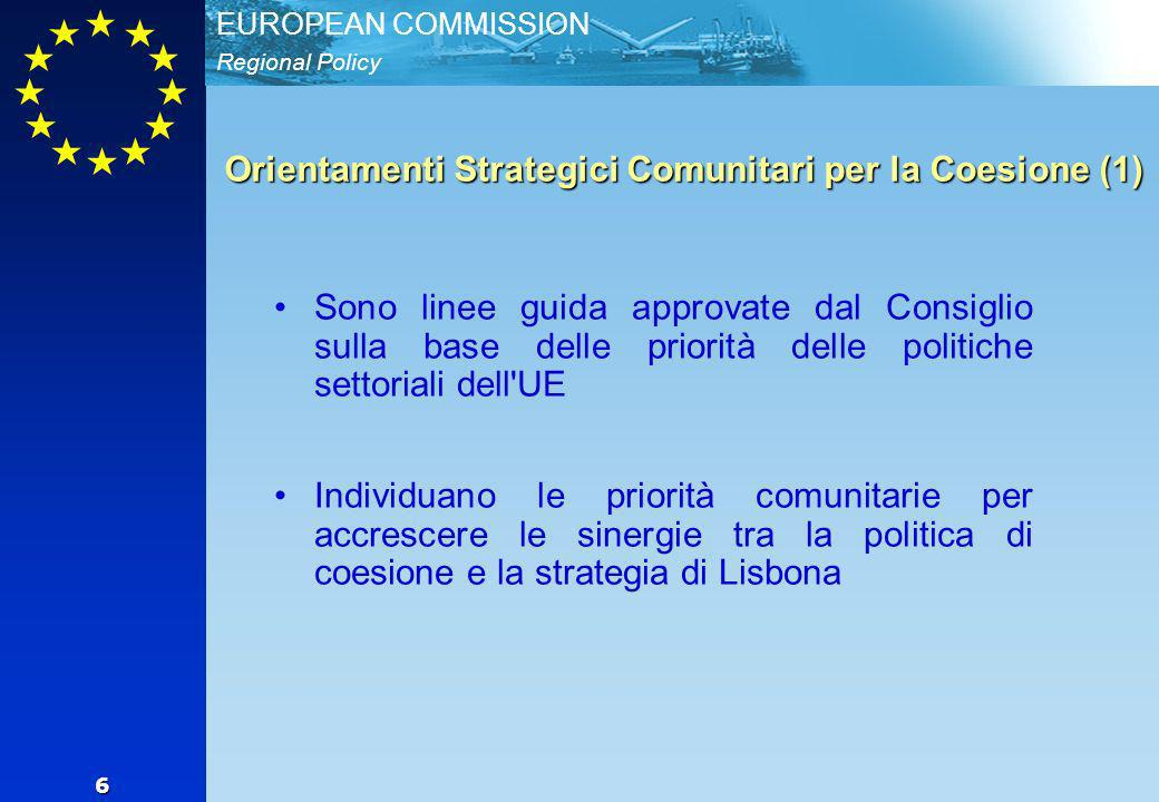 Regional Policy EUROPEAN COMMISSION 6 Orientamenti Strategici Comunitari per la Coesione (1) Sono linee guida approvate dal Consiglio sulla base delle priorità delle politiche settoriali dell UE Individuano le priorità comunitarie per accrescere le sinergie tra la politica di coesione e la strategia di Lisbona