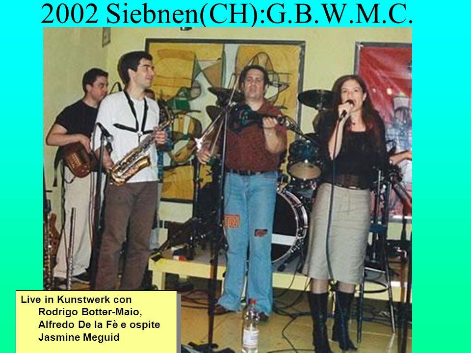 2002 Siebnen(CH):G.B.W.M.C. Live in Kunstwerk con Rodrigo Botter-Maio, Alfredo De la Fè e ospite Jasmine Meguid