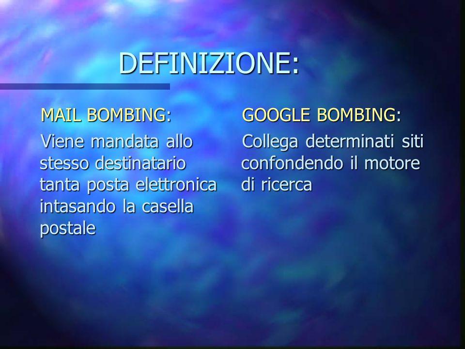 DEFINIZIONE: MAIL BOMBING: Viene mandata allo stesso destinatario tanta posta elettronica intasando la casella postale GOOGLE BOMBING: Collega determinati siti confondendo il motore di ricerca