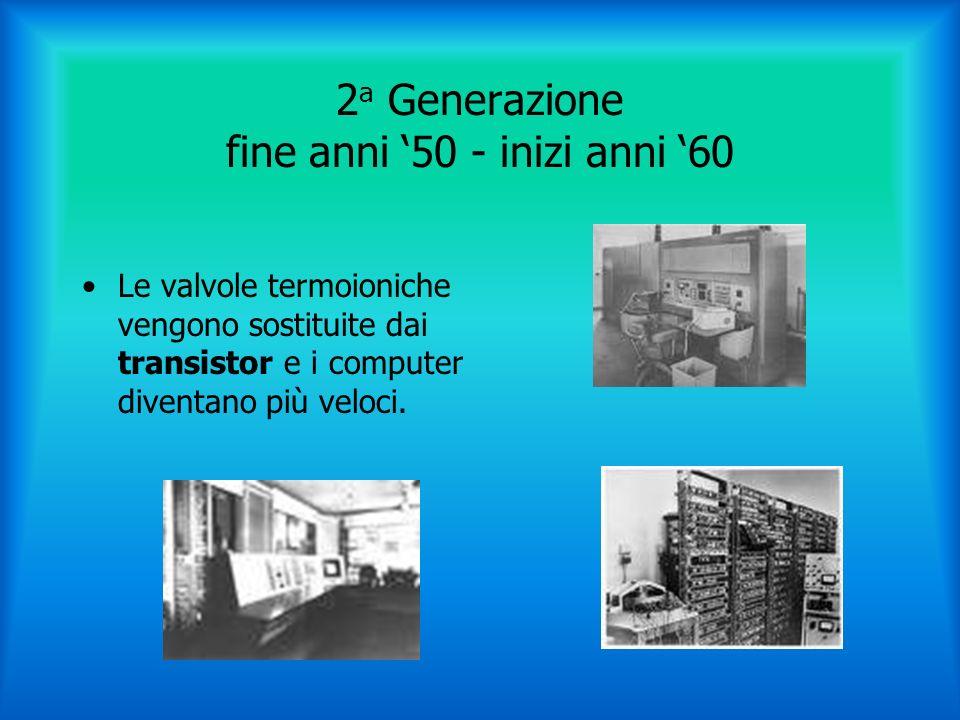 2 a Generazione fine anni 50 - inizi anni 60 Le valvole termoioniche vengono sostituite dai transistor e i computer diventano più veloci.
