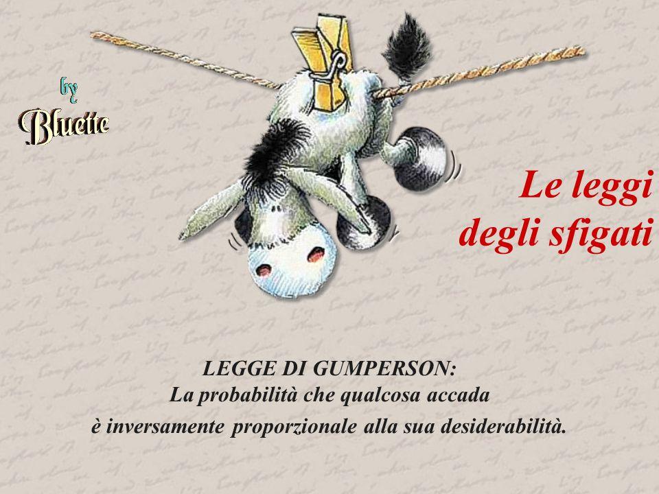 Le leggi degli sfigati LEGGE DI GUMPERSON: La probabilità che qualcosa accada è inversamente proporzionale alla sua desiderabilità.