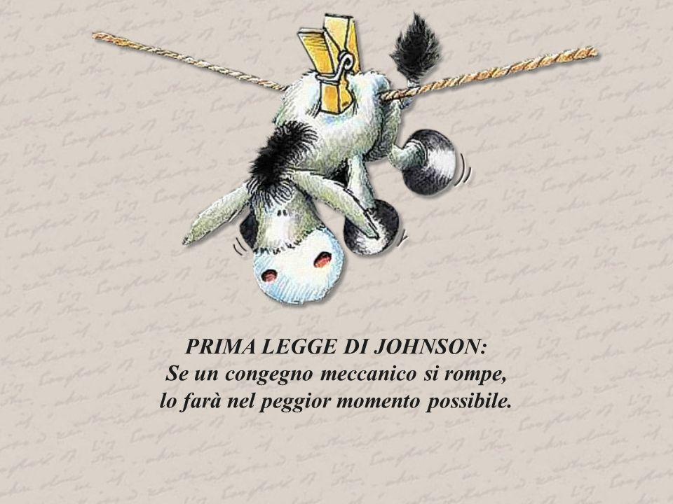 PRIMA LEGGE DI JOHNSON: Se un congegno meccanico si rompe, lo farà nel peggior momento possibile.