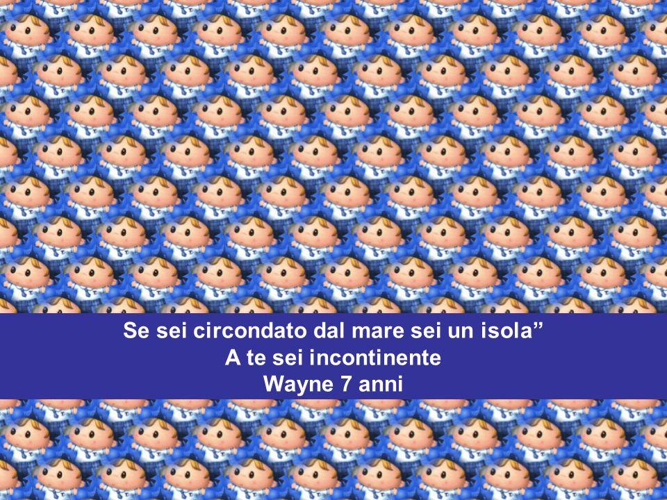 Se sei circondato dal mare sei un isola A te sei incontinente Wayne 7 anni