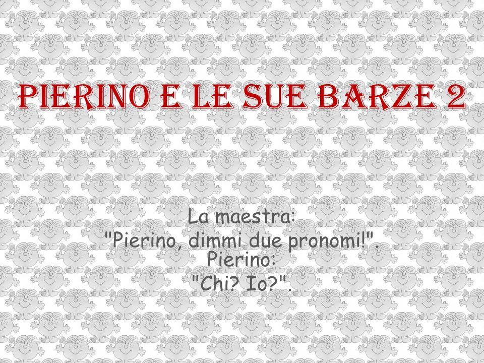 Pierino e le sue barze 2 La maestra: Pierino, dimmi due pronomi! . Pierino: Chi? Io? .