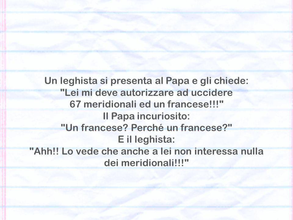 Un leghista si presenta al Papa e gli chiede: Lei mi deve autorizzare ad uccidere 67 meridionali ed un francese!!! Il Papa incuriosito: Un francese.