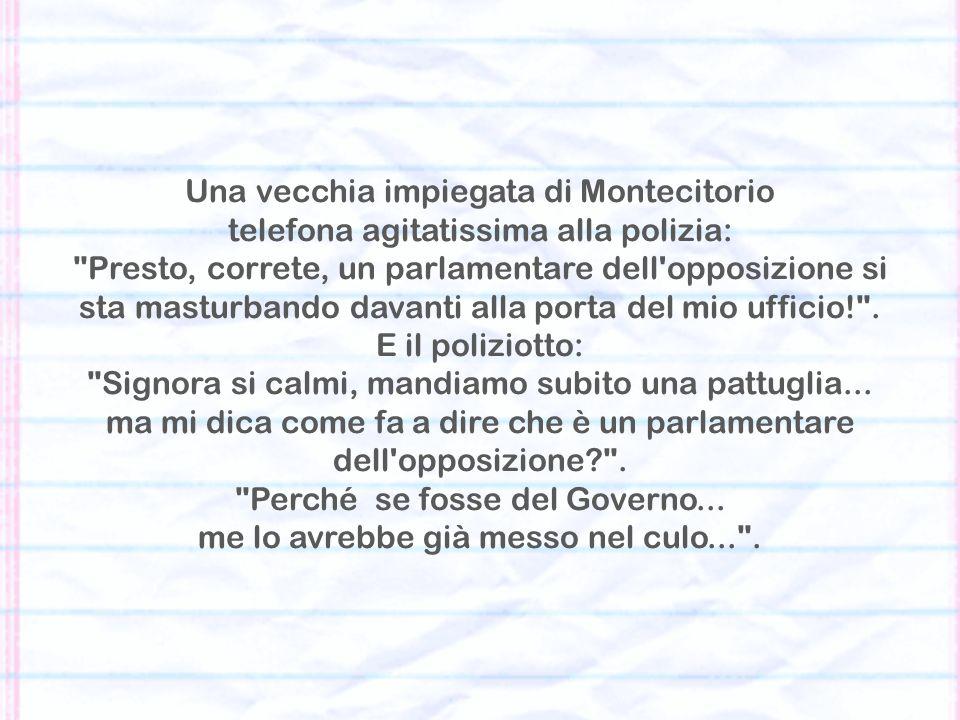 Una vecchia impiegata di Montecitorio telefona agitatissima alla polizia: Presto, correte, un parlamentare dell opposizione si sta masturbando davanti alla porta del mio ufficio! .