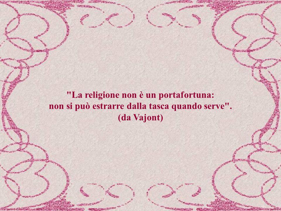 La religione non è un portafortuna: non si può estrarre dalla tasca quando serve . (da Vajont)